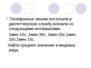 Телефонные звонки поступали в диспетчерскую службу вокзала со следующими инте