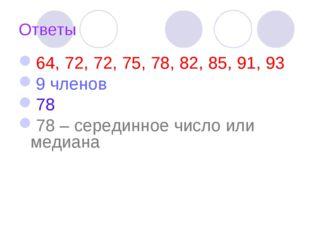 Ответы 64, 72, 72, 75, 78, 82, 85, 91, 93 9 членов 78 78 – серединное число и