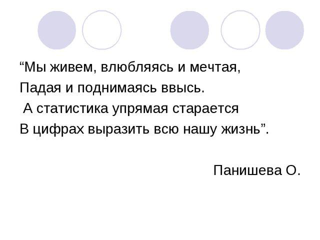 """""""Мы живем, влюбляясь и мечтая, Падая и поднимаясь ввысь. А статистика упрямая..."""