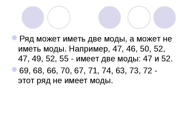 Ряд может иметь две моды, а может не иметь моды. Например, 47, 46, 50, 52, 47...