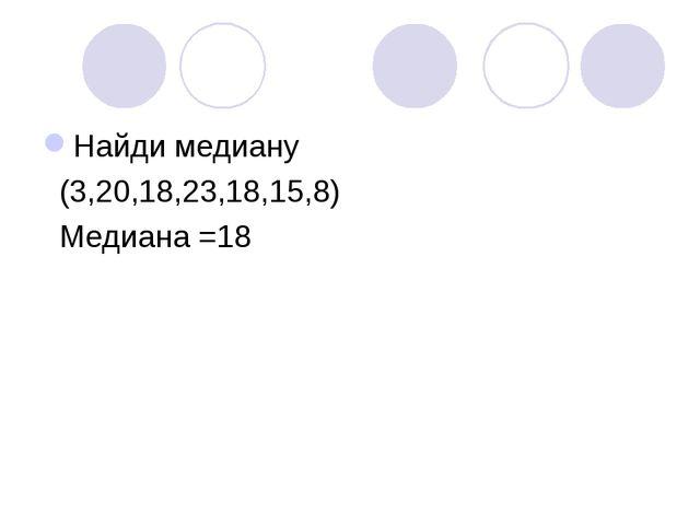 Найди медиану (3,20,18,23,18,15,8) Медиана =18