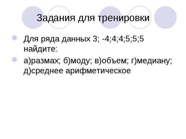 Задания для тренировки Для ряда данных 3; -4;4;4;5;5;5 найдите: а)размах; б)м...