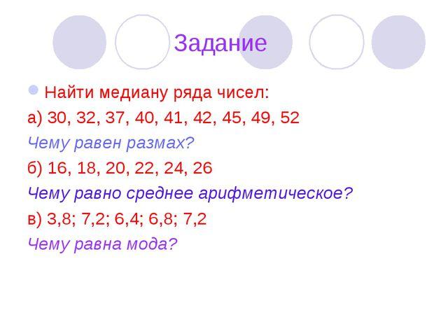 Задание Найти медиану ряда чисел: а) 30, 32, 37, 40, 41, 42, 45, 49, 52 Чему...