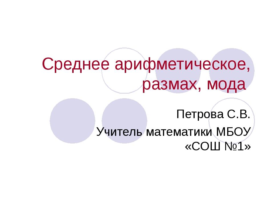 Среднее арифметическое, размах, мода Петрова С.В. Учитель математики МБОУ «СО...