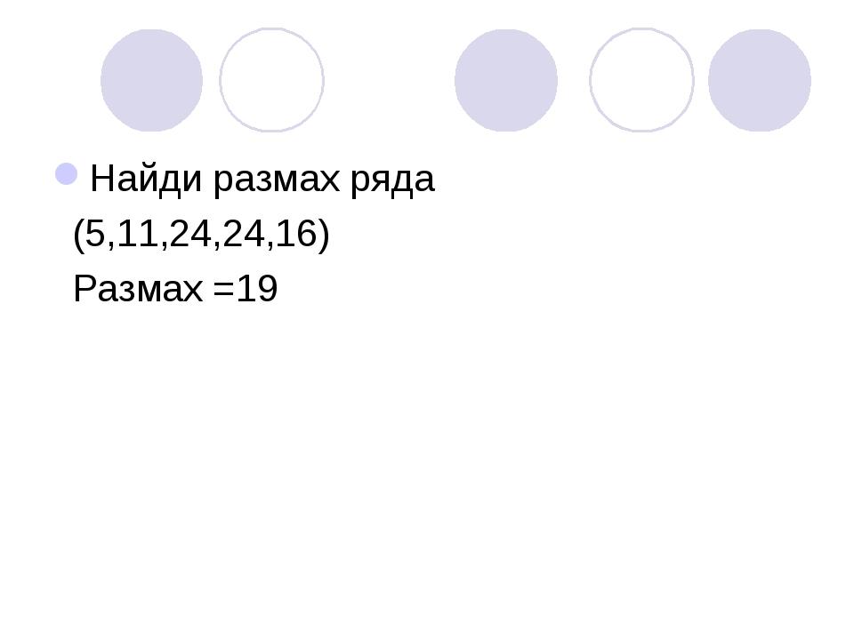 Найди размах ряда (5,11,24,24,16) Размах =19