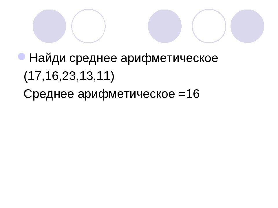 Найди среднее арифметическое (17,16,23,13,11) Среднее арифметическое =16