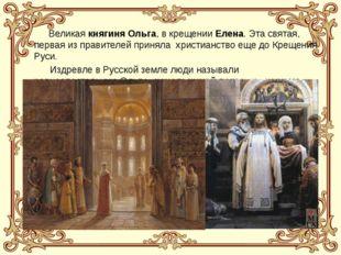 Великая княгиня Ольга, в крещении Елена. Эта святая, первая из правителей пр