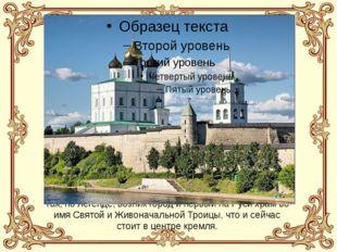 Так, по легенде, возник город и первый на Руси храм во имя Святой и Живоначал