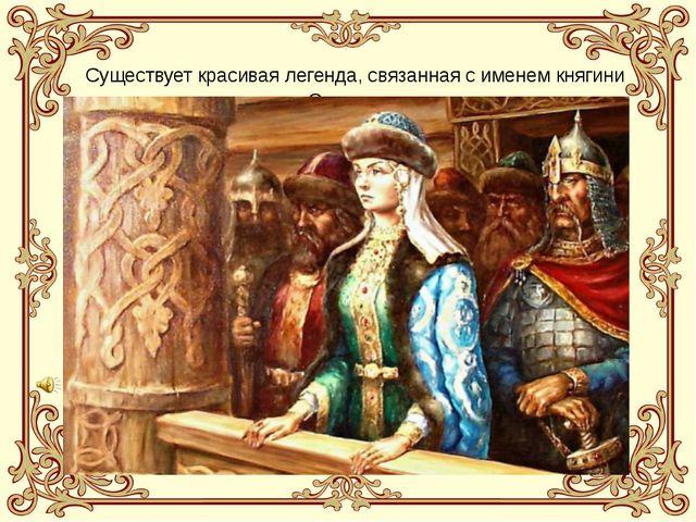 Существует красивая легенда, связанная с именем княгини Ольги.