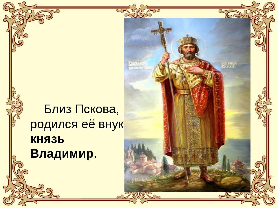 Близ Пскова, родился её внук князь Владимир.