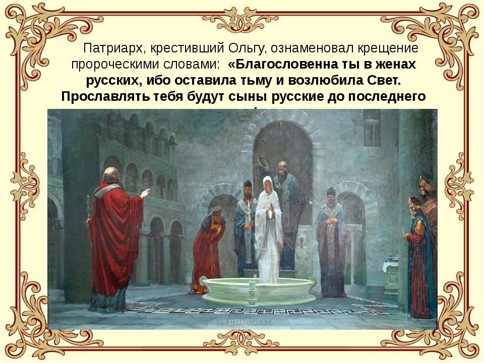 Патриарх, крестивший Ольгу, ознаменовал крещение пророческими словами: «Благ...