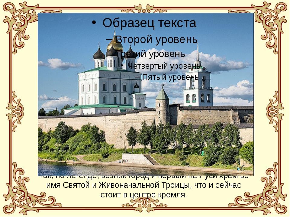Так, по легенде, возник город и первый на Руси храм во имя Святой и Живоначал...