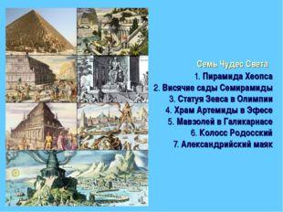 Семь Чудес Света 1.Пирамида Хеопса 2.Висячие сады Семирамиды 3.Статуя Зе
