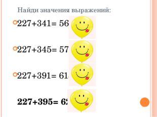 Найди значения выражений: 227+341= 568 У 227+345= 572 Р 227+391= 618 Г 227+39