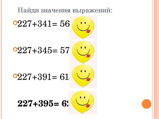 Найди значения выражений: 227+341= 568 У 227+345= 572 Р 227+391= 618 Г 227+39...