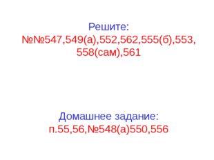 Решите: №№547,549(а),552,562,555(б),553, 558(сам),561 Домашнее задание: п.55
