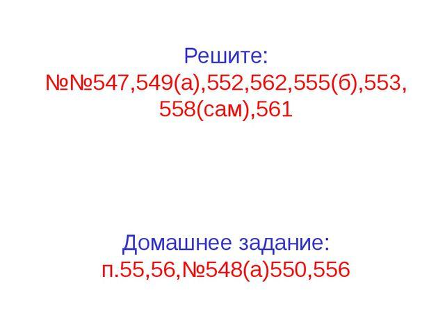 Решите: №№547,549(а),552,562,555(б),553, 558(сам),561 Домашнее задание: п.55...