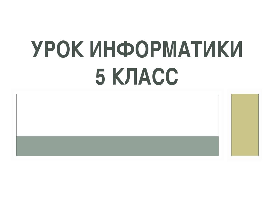 УРОК ИНФОРМАТИКИ 5 КЛАСС