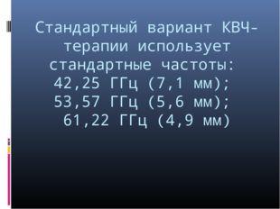 Стандартный вариант КВЧ-терапии использует стандартные частоты: 42,25 ГГц (7,