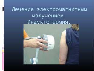 Лечение электромагнитным излучением. Индуктотермия.