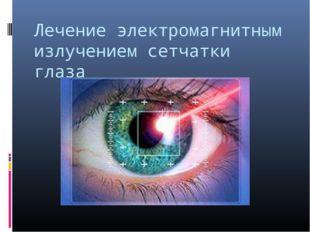 Лечение электромагнитным излучением сетчатки глаза