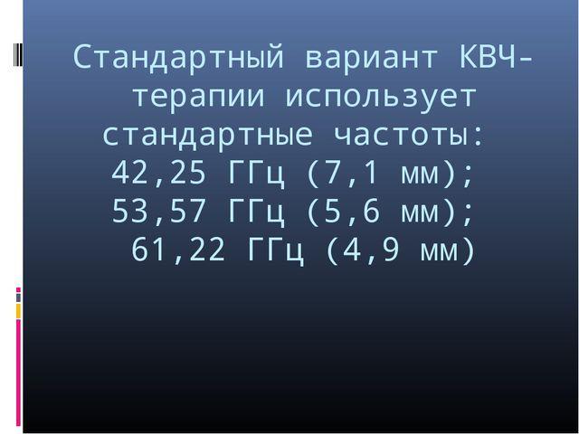 Стандартный вариант КВЧ-терапии использует стандартные частоты: 42,25 ГГц (7,...