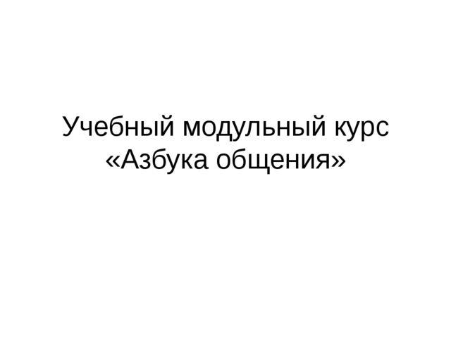 Учебный модульный курс «Азбука общения»
