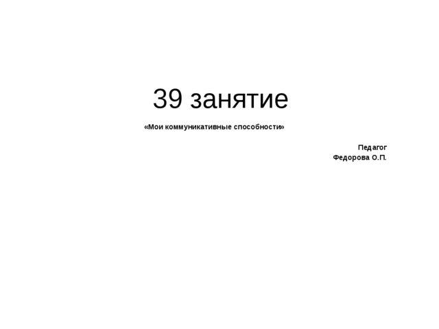 39 занятие «Мои коммуникативные способности» Педагог Федорова О.П.