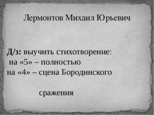 Лермонтов Михаил Юрьевич Д/з: выучить стихотворение: на «5» – полностью на «4