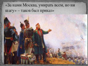 «За нами Москва, умирать всем, но ни шагу» – таков был приказ»