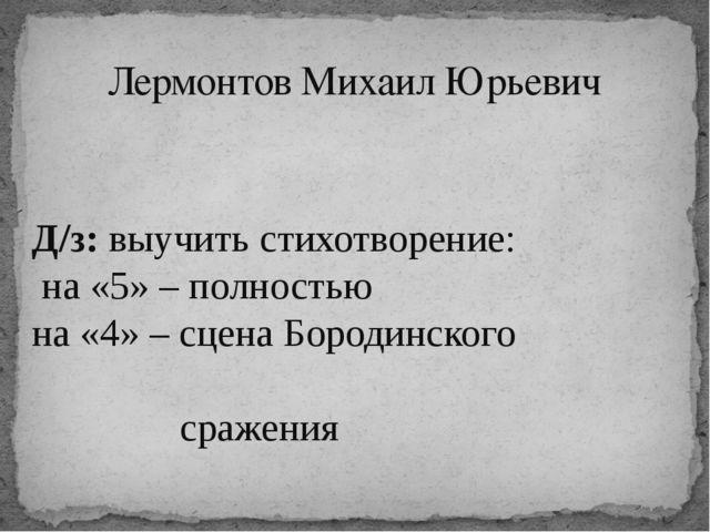 Лермонтов Михаил Юрьевич Д/з: выучить стихотворение: на «5» – полностью на «4...