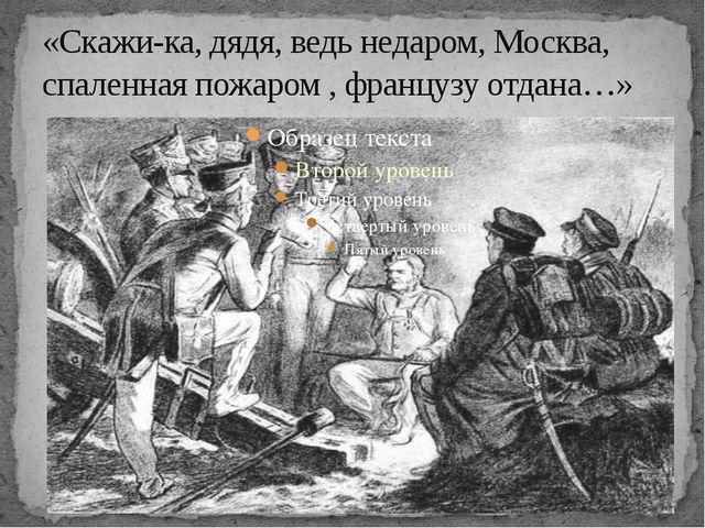 «Скажи-ка, дядя, ведь недаром, Москва, спаленная пожаром , французу отдана…»
