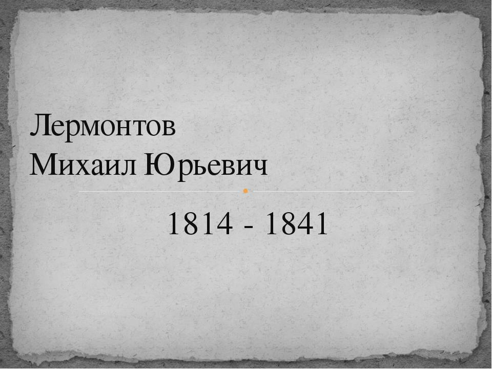 1814 - 1841 Лермонтов Михаил Юрьевич