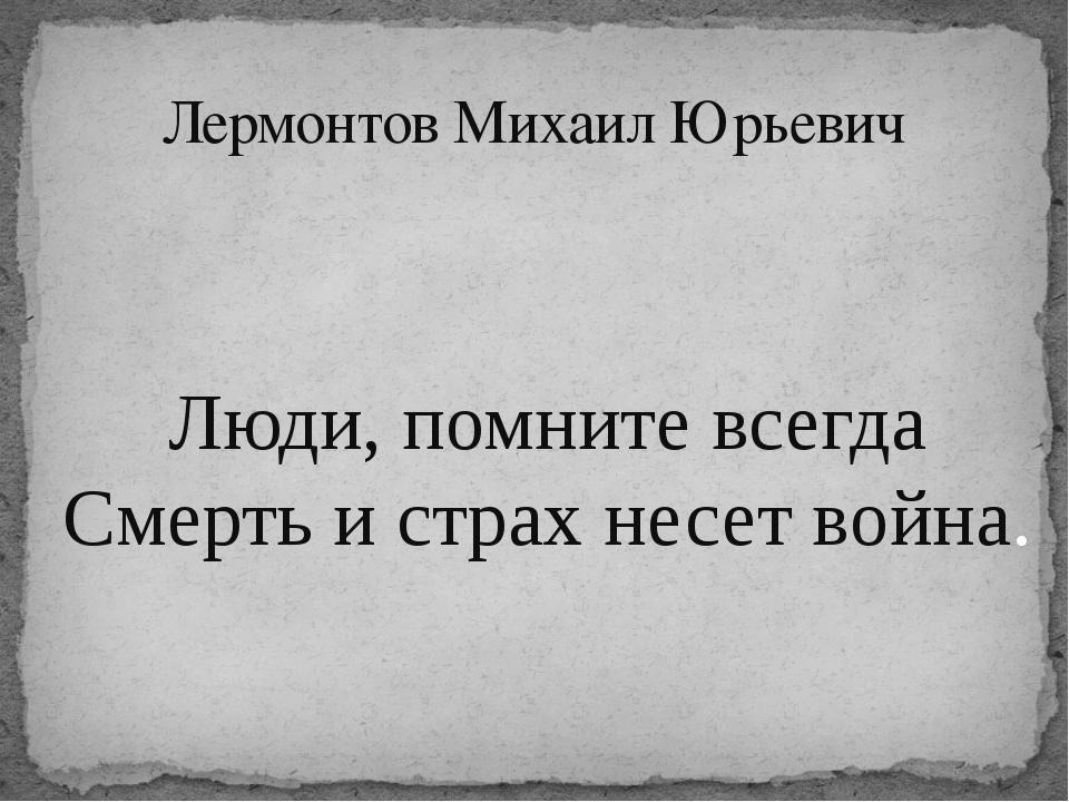 Лермонтов Михаил Юрьевич Люди, помните всегда Смерть и страх несет война.
