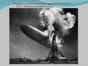 В прошлом, до гибели крупнейшего дирижабля«Гинденбург» в 1937 г., перевозка п