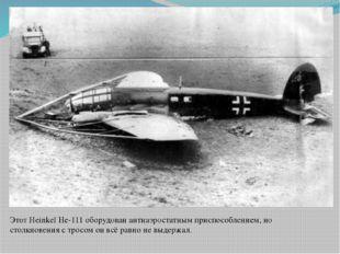 Этот Heinkel He-111 оборудован антиаэростатным приспособлением, но столкновен