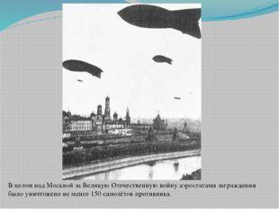 В целом над Москвой за Великую Отечественную войну аэростатами заграждения бы