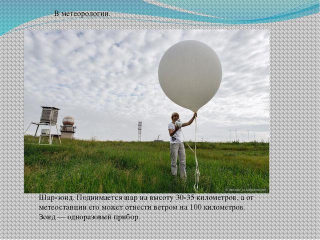 В метеорологии. Шар-зонд. Поднимается шар на высоту 30-35 километров, а от м...