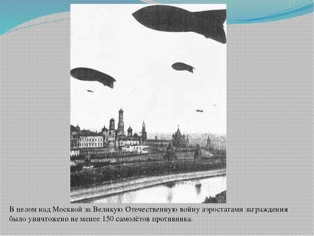 В целом над Москвой за Великую Отечественную войну аэростатами заграждения бы...
