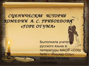 СЦЕНИЧЕСКАЯ ИСТОРИЯ КОМЕДИИ А. С. ГРИБОЕДОВА «ГОРЕ ОТ УМА» Выполнила учитель