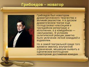 Грибоедов – новатор Грибоедов был новатором драматургического творчества и ве