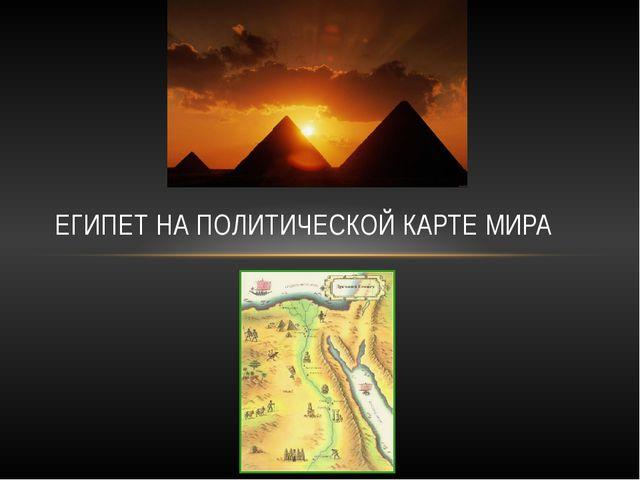 ЕГИПЕТ НА ПОЛИТИЧЕСКОЙ КАРТЕ МИРА