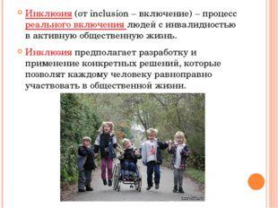 Инклюзия(от inclusion – включение) – процесс реального включения людей с инв
