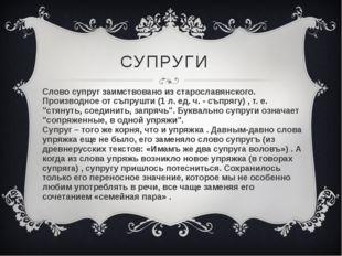 СУПРУГИ Слово супруг заимствовано из старославянского. Производное от съпрушт