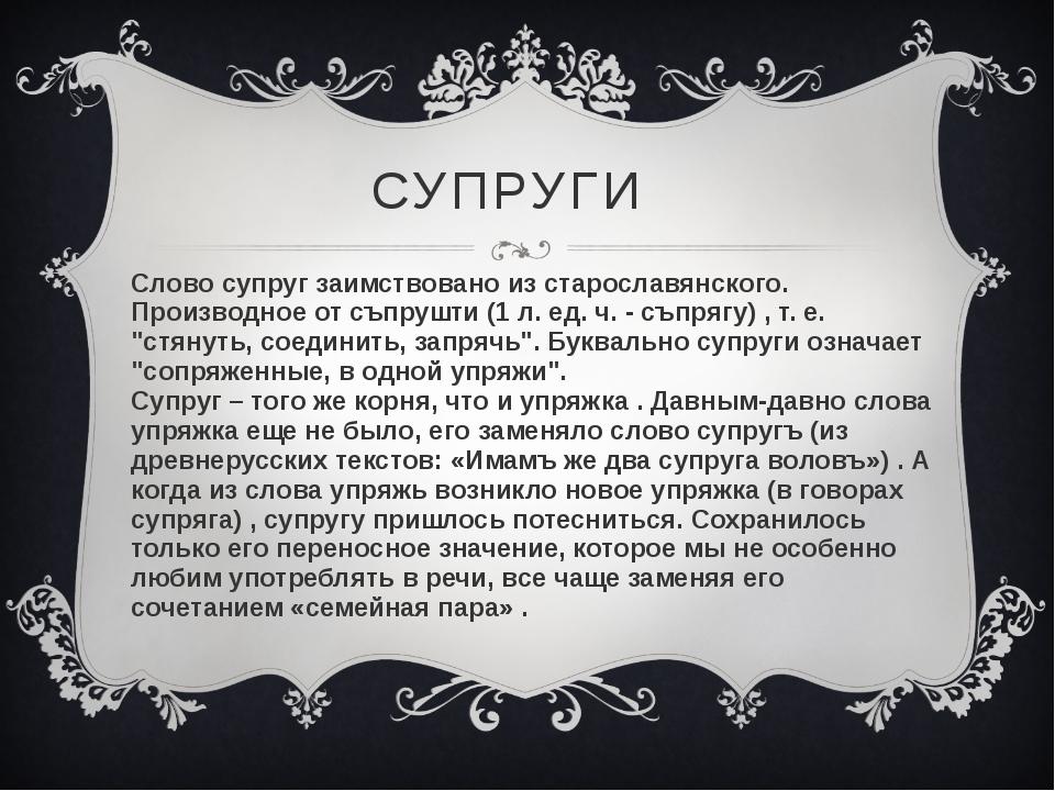 СУПРУГИ Слово супруг заимствовано из старославянского. Производное от съпрушт...