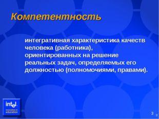 * Компетентность интегративная характеристика качеств человека (работника),