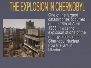 One of the largest catastrophes occurred on the 26th of April, 1986. It was