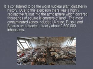 It is considered to be the worst nuclear plant disaster in history. Due to th
