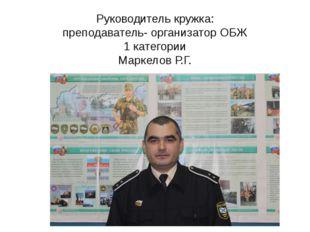 Руководитель кружка: преподаватель- организатор ОБЖ 1 категории Маркелов Р.Г.