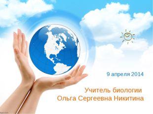 Учитель биологии Ольга Сергеевна Никитина 9 апреля 2014
